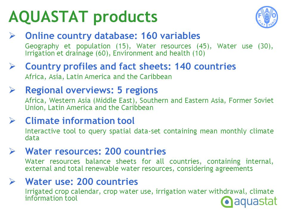 Online country database: 160 variables Geography et population (15), Water resources (45), Water use (30), Irrigation et drainage (60), Environment and health (10) Country profiles and fact sheets: 140 countries Africa, Asia, Latin America and the Caribbean Regional overviews: 5 regions Africa, Western Asia (Middle East), Southern and Eastern Asia, Former Soviet Union, Latin America and the Caribbean Climate information tool Interactive tool to query spatial data-set containing mean monthly climate data Water resources: 200 countries Water resources balance sheets for all countries, containing internal, external and total renewable water resources, considering agreements Water use: 200 countries Irrigated crop calendar, crop water use, irrigation water withdrawal, climate information tool AQUASTAT products