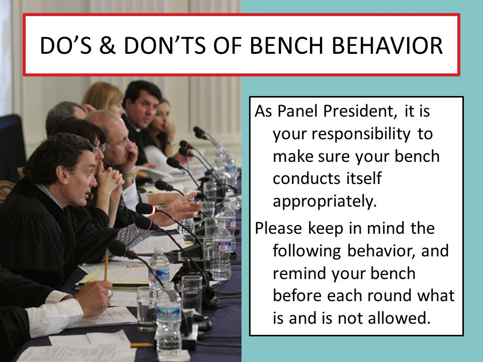 DOS & DONTS OF BENCH BEHAVIOR As Panel President, it is your responsibility to make sure your bench conducts itself appropriately. Please keep in mind