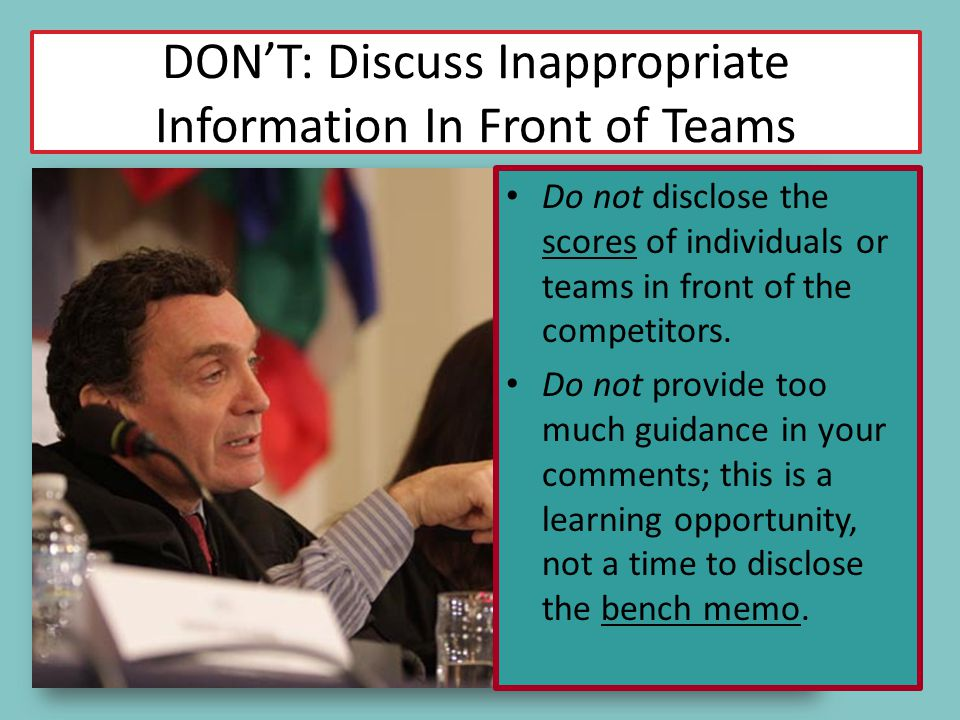 DONT: Discuss Inappropriate Information In Front of Teams Do not disclose the scores of individuals or teams in front of the competitors. Do not provi