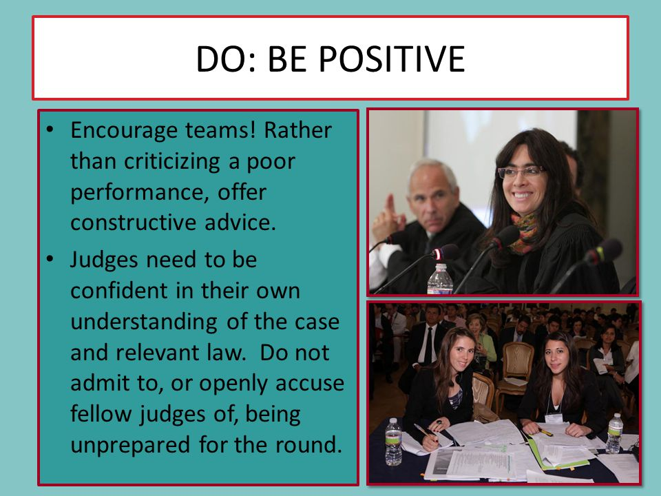 DO: BE POSITIVE Encourage teams! Rather than criticizing a poor performance, offer constructive advice. Judges need to be confident in their own under