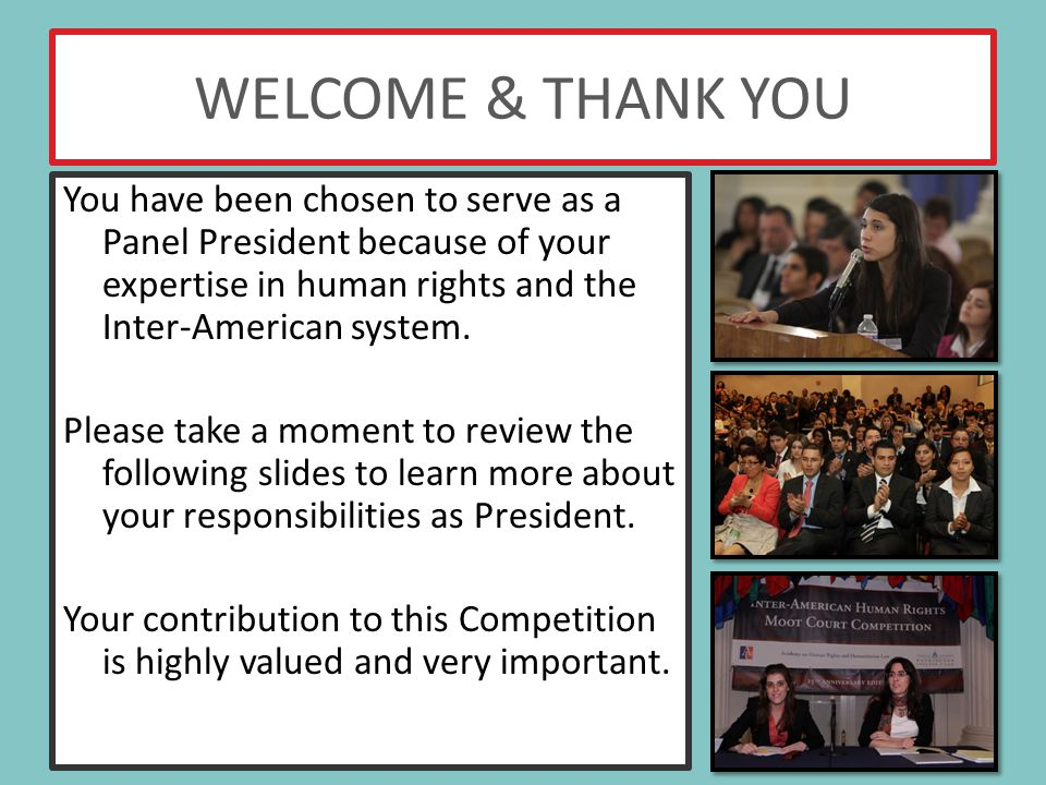 WELCOME & THANK YOU You have been chosen to serve as a Panel President because of your expertise in human rights and the Inter-American system.