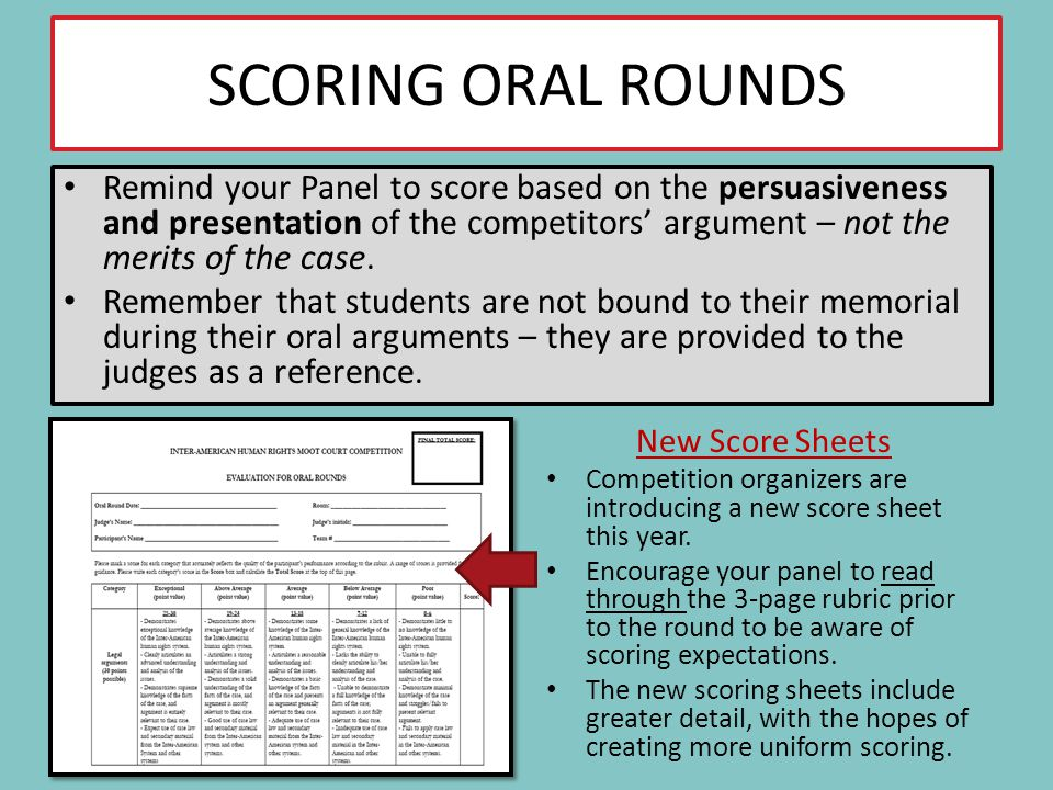 SCORING ORAL ROUNDS Remind your Panel to score based on the persuasiveness and presentation of the competitors argument – not the merits of the case.
