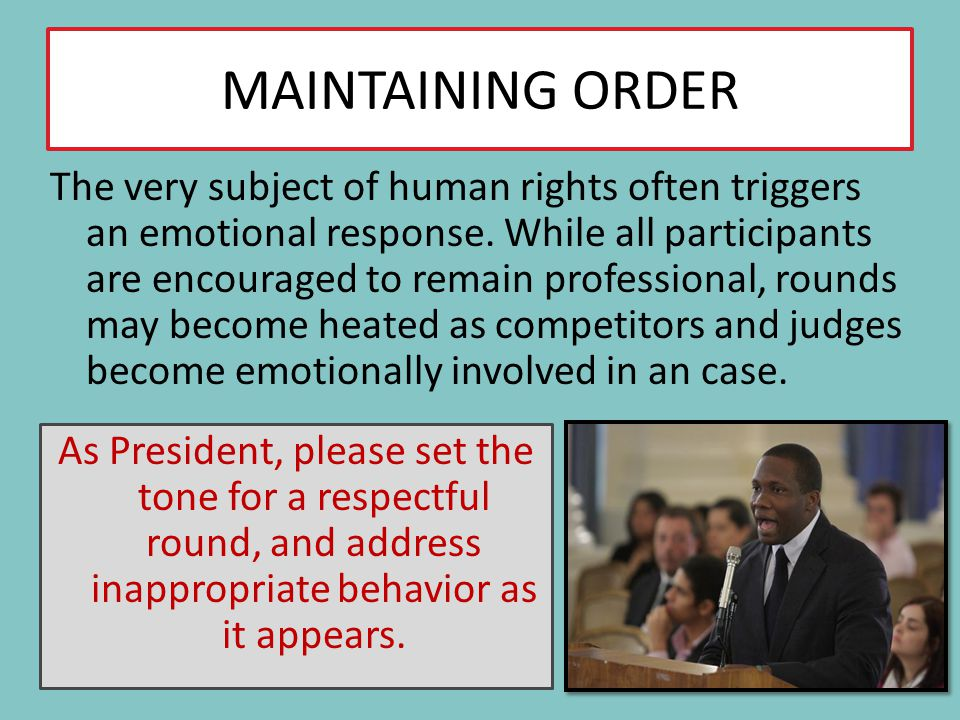 MAINTAINING ORDER The very subject of human rights often triggers an emotional response. While all participants are encouraged to remain professional,