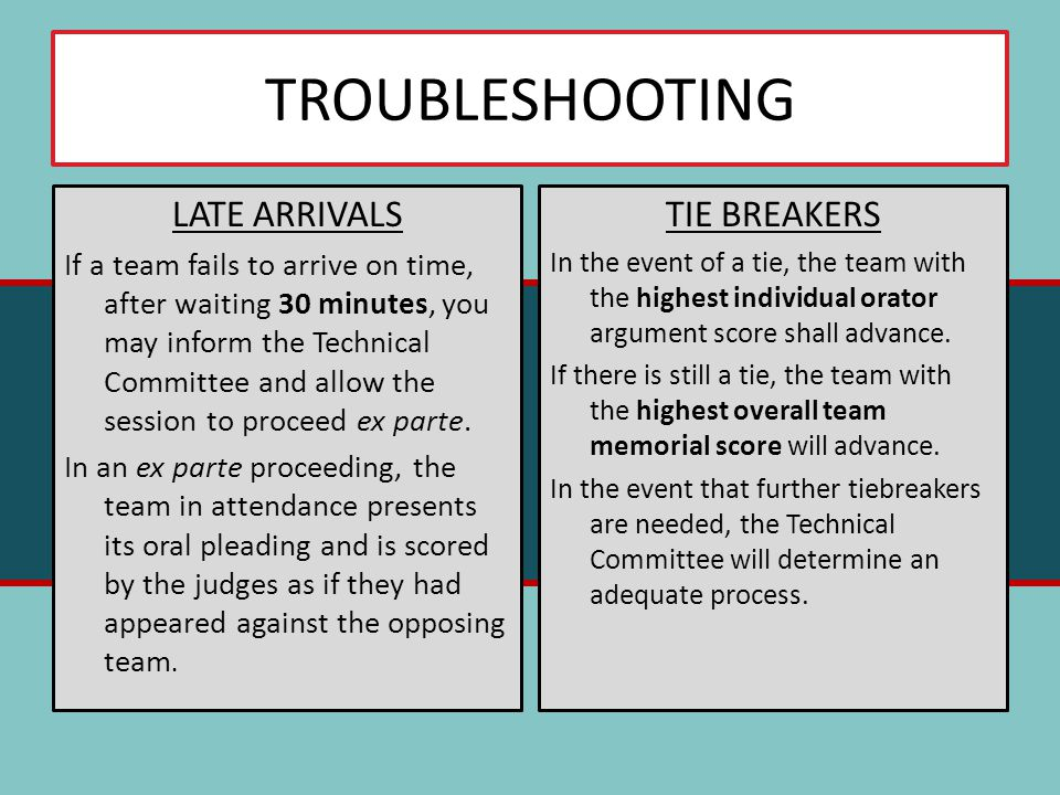 TROUBLESHOOTING LATE ARRIVALS If a team fails to arrive on time, after waiting 30 minutes, you may inform the Technical Committee and allow the session to proceed ex parte.