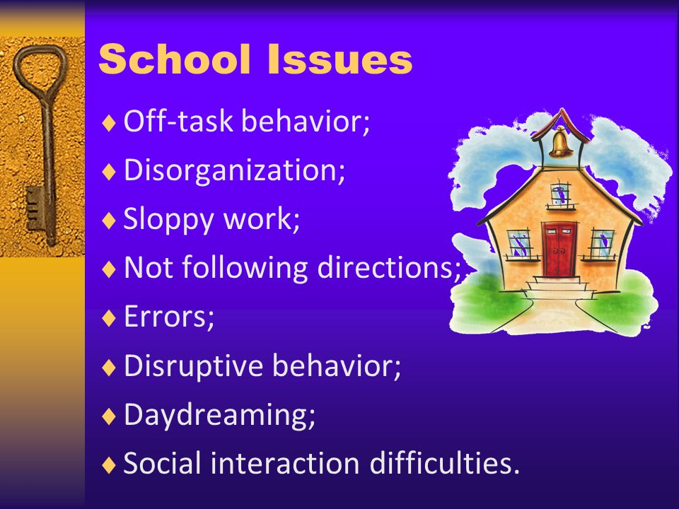 School Issues Off-task behavior; Disorganization; Sloppy work; Not following directions; Errors; Disruptive behavior; Daydreaming; Social interaction difficulties.
