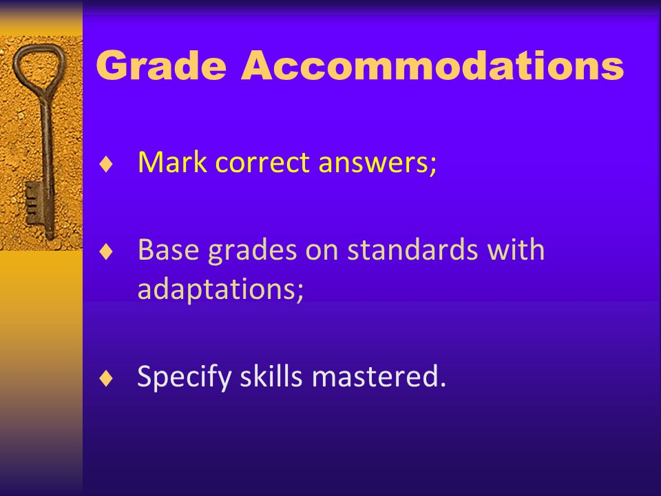 Grade Accommodations Mark correct answers; Base grades on standards with adaptations; Specify skills mastered.