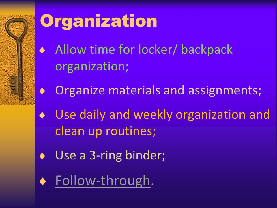 Organization Allow time for locker/ backpack organization; Organize materials and assignments; Use daily and weekly organization and clean up routines; Use a 3-ring binder; Follow-through.