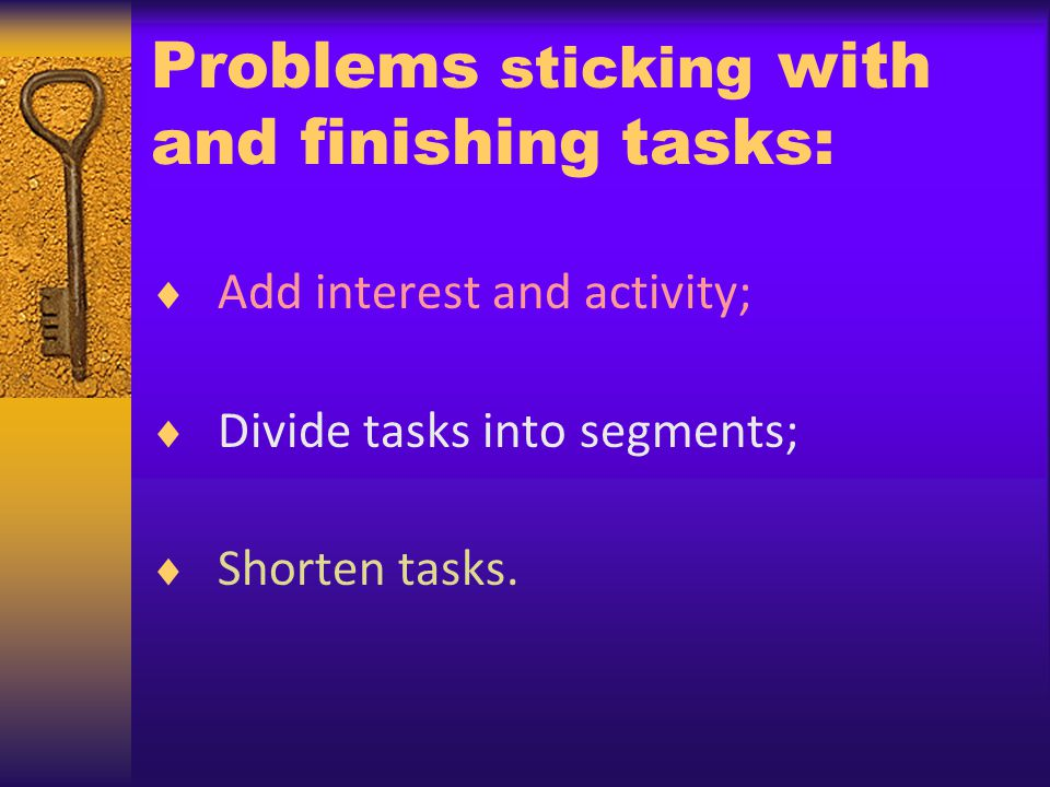 Problems sticking with and finishing tasks: Add interest and activity; Divide tasks into segments; Shorten tasks.