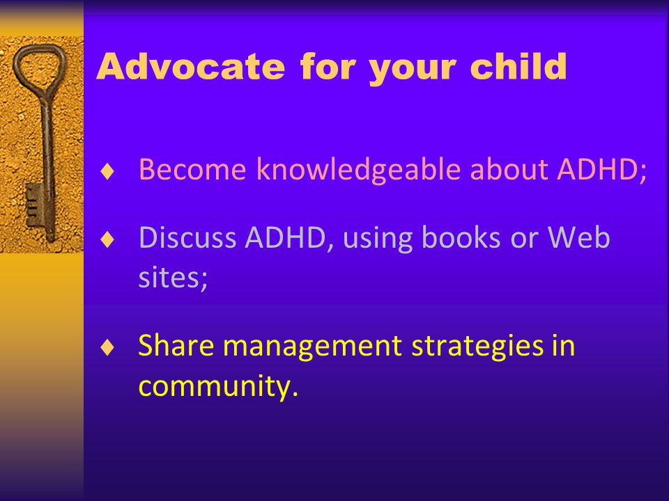 Advocate for your child Become knowledgeable about ADHD; Discuss ADHD, using books or Web sites; Share management strategies in community.