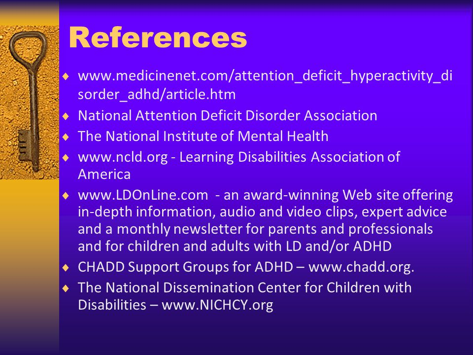 References www.medicinenet.com/attention_deficit_hyperactivity_di sorder_adhd/article.htm National Attention Deficit Disorder Association The National Institute of Mental Health www.ncld.org - Learning Disabilities Association of America www.LDOnLine.com - an award-winning Web site offering in-depth information, audio and video clips, expert advice and a monthly newsletter for parents and professionals and for children and adults with LD and/or ADHD CHADD Support Groups for ADHD – www.chadd.org.