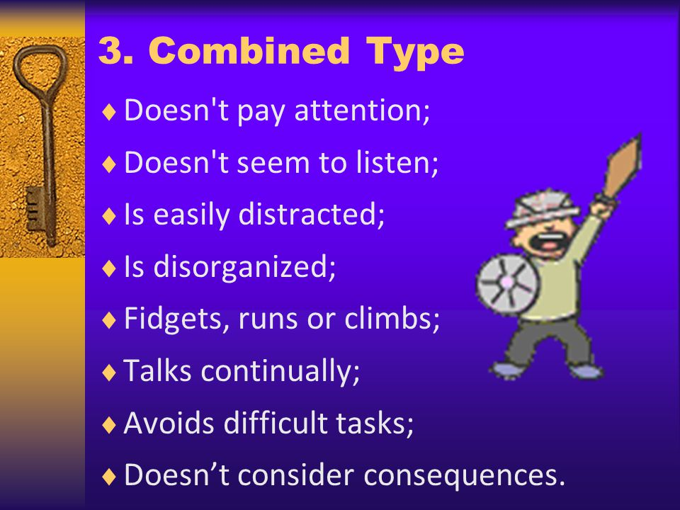 3. Combined Type Doesn't pay attention; Doesn't seem to listen; Is easily distracted; Is disorganized; Fidgets, runs or climbs; Talks continually; Avo