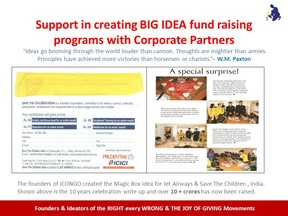 Founders & Ideators of the RIGHT every WRONG & THE JOY OF GIVING Movements Support in creating BIG IDEA fund raising programs with Corporate Partners Ideas go booming through the world louder than cannon.