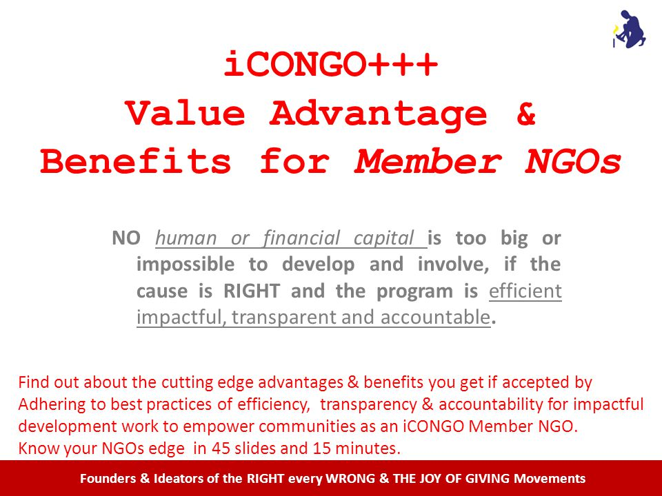 iCONGO+++ Value Advantage & Benefits for Member NGOs NO human or financial capital is too big or impossible to develop and involve, if the cause is RIGHT and the program is efficient impactful, transparent and accountable.