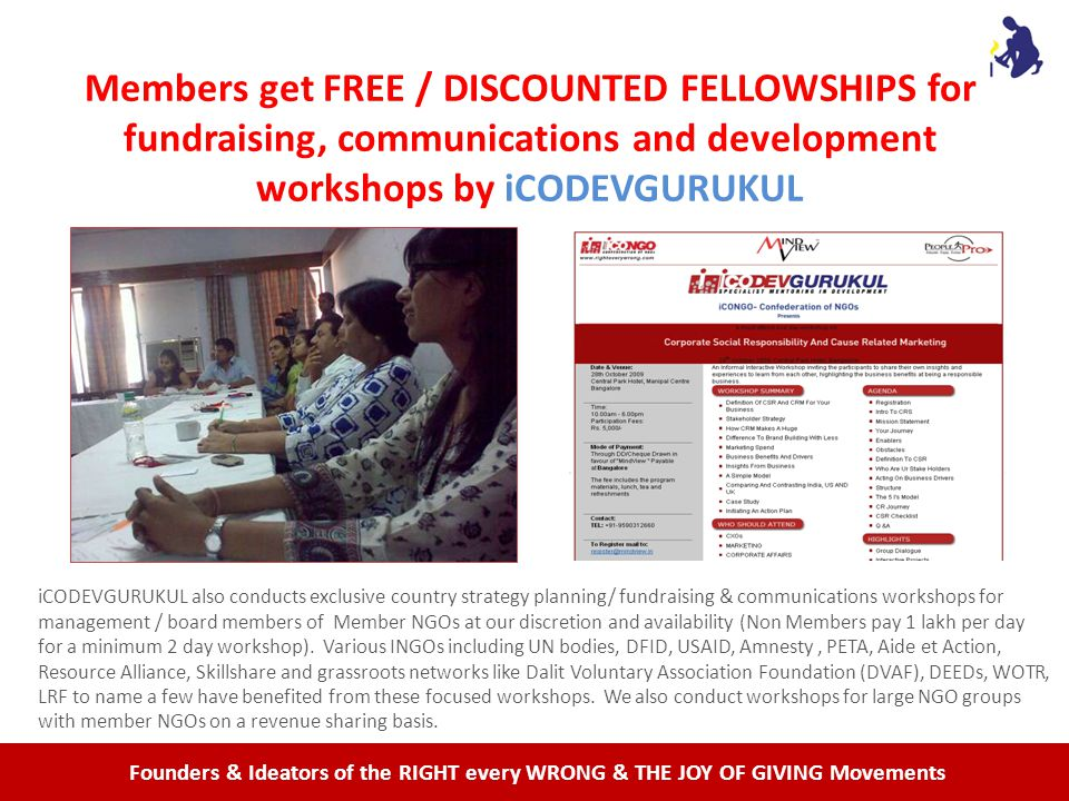 Founders & Ideators of the RIGHT every WRONG & THE JOY OF GIVING Movements Members get FREE / DISCOUNTED FELLOWSHIPS for fundraising, communications and development workshops by iCODEVGURUKUL iCODEVGURUKUL also conducts exclusive country strategy planning/ fundraising & communications workshops for management / board members of Member NGOs at our discretion and availability (Non Members pay 1 lakh per day for a minimum 2 day workshop).