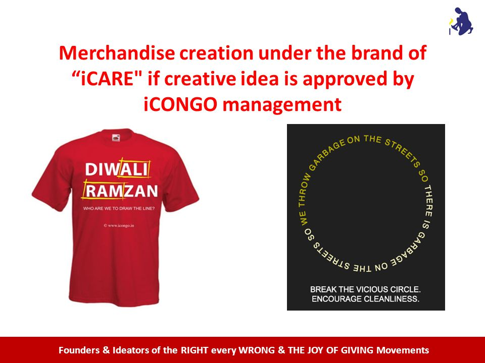 Founders & Ideators of the RIGHT every WRONG & THE JOY OF GIVING Movements Merchandise creation under the brand of iCARE if creative idea is approved by iCONGO management