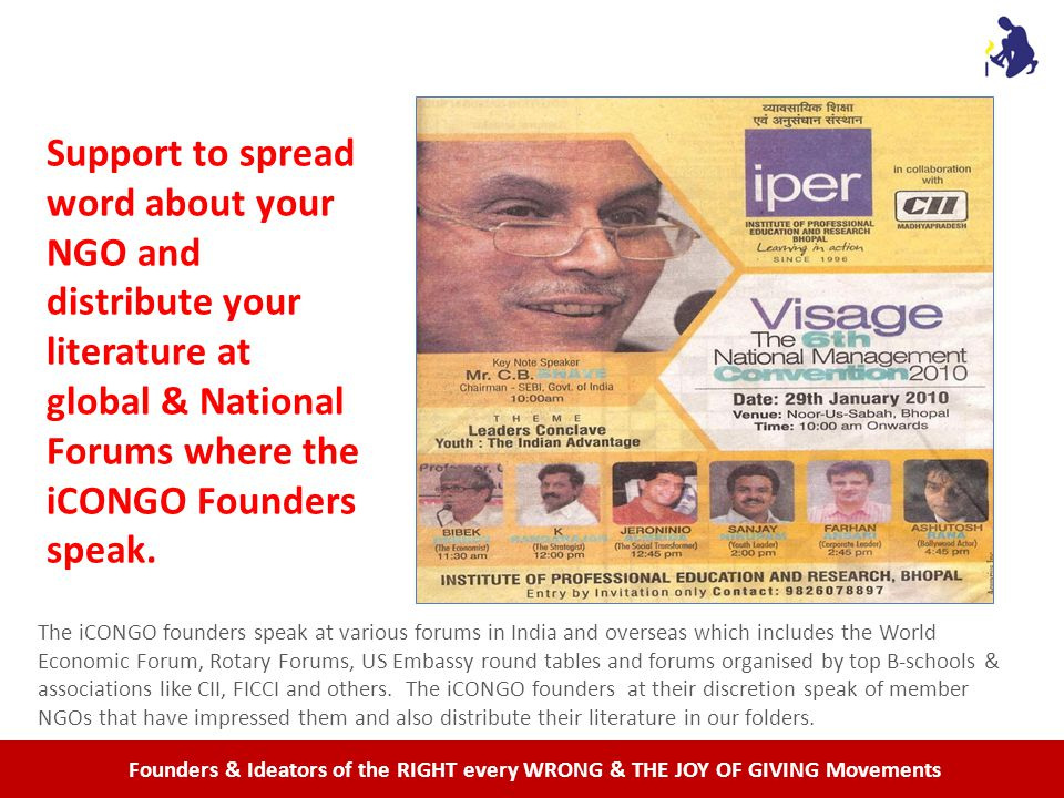 Founders & Ideators of the RIGHT every WRONG & THE JOY OF GIVING Movements Support to spread word about your NGO and distribute your literature at global & National Forums where the iCONGO Founders speak.
