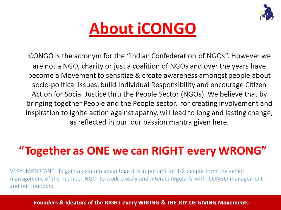 Founders & Ideators of the RIGHT every WRONG & THE JOY OF GIVING Movements About iCONGO iCONGO is the acronym for the Indian Confederation of NGOs.