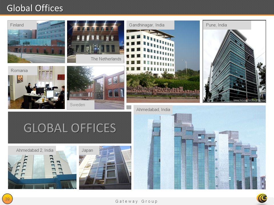 Gateway Group 39 Global Offices GLOBAL OFFICES The Netherlands Ahmedabad 2, IndiaJapan Romania Sweden Finland Ahmedabad, India Gandhinagar, IndiaPune,