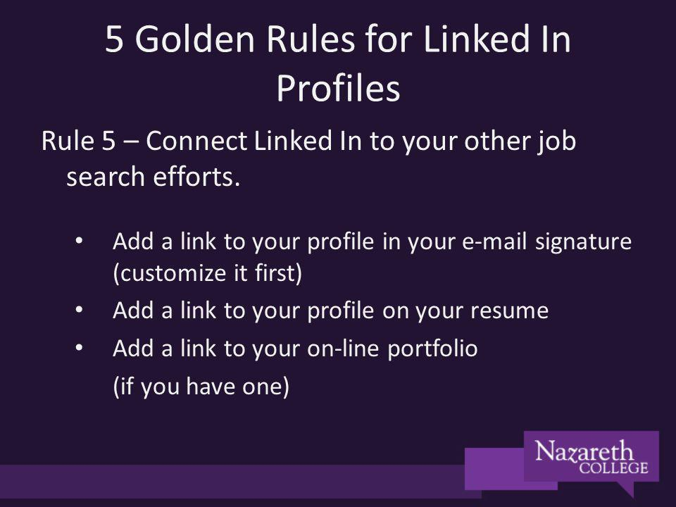 5 Golden Rules for Linked In Profiles Rule 5 – Connect Linked In to your other job search efforts. Add a link to your profile in your e-mail signature