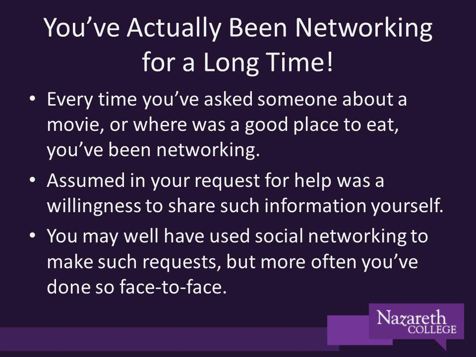 Youve Actually Been Networking for a Long Time! Every time youve asked someone about a movie, or where was a good place to eat, youve been networking.