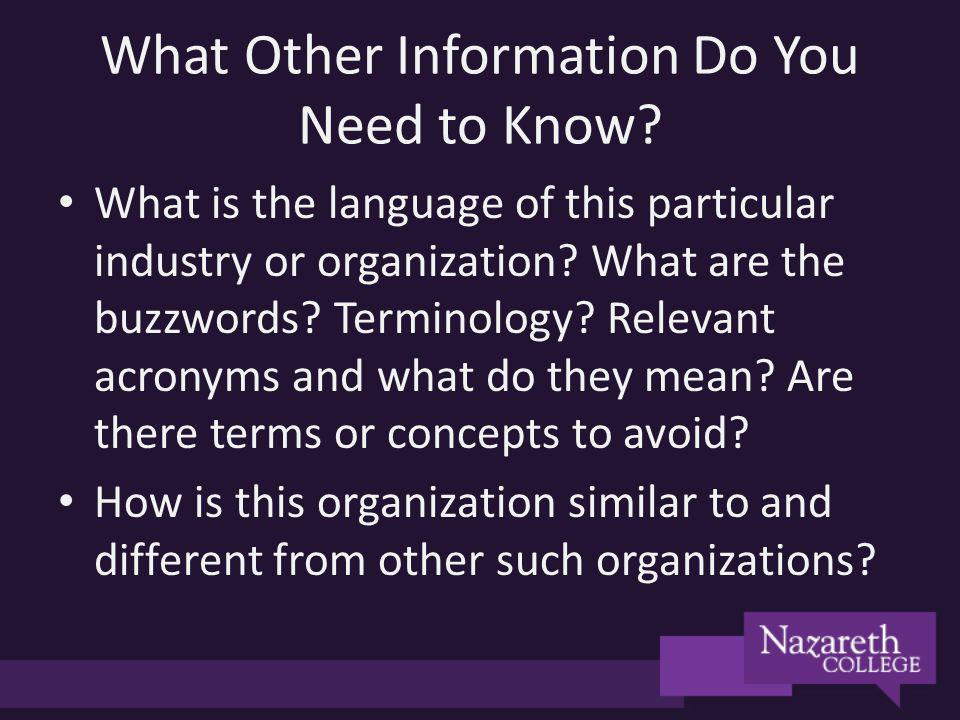 What Other Information Do You Need to Know? What is the language of this particular industry or organization? What are the buzzwords? Terminology? Rel