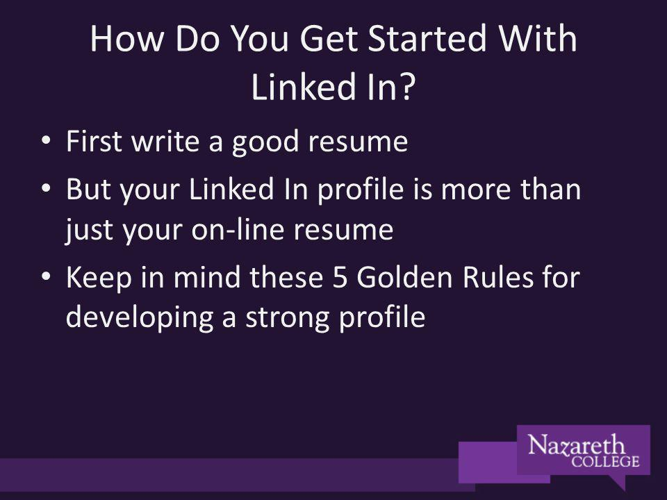 How Do You Get Started With Linked In? First write a good resume But your Linked In profile is more than just your on-line resume Keep in mind these 5