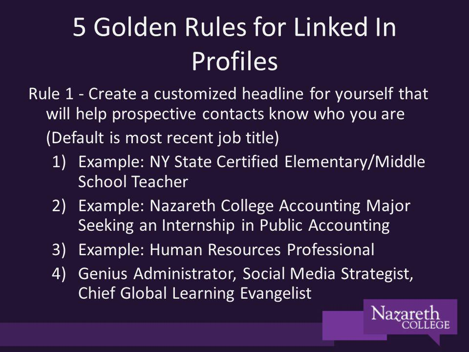 5 Golden Rules for Linked In Profiles Rule 1 - Create a customized headline for yourself that will help prospective contacts know who you are (Default