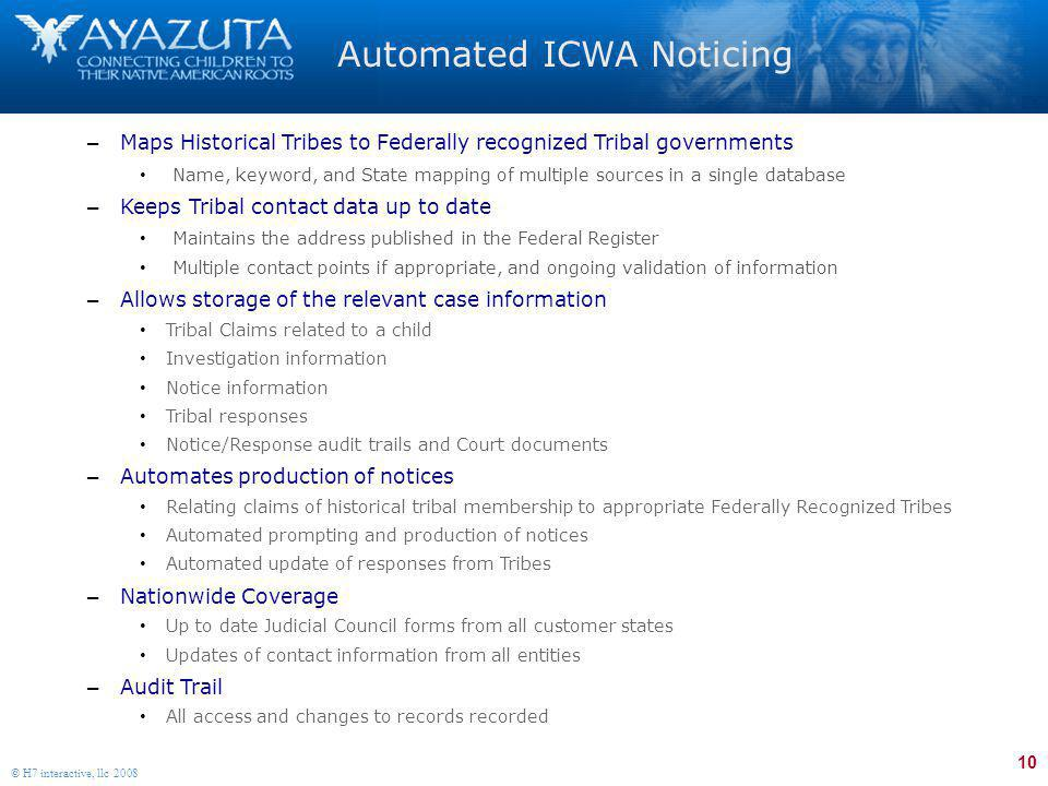 10 © H7 interactive, llc 2008 Automated ICWA Noticing – Maps Historical Tribes to Federally recognized Tribal governments Name, keyword, and State mapping of multiple sources in a single database – Keeps Tribal contact data up to date Maintains the address published in the Federal Register Multiple contact points if appropriate, and ongoing validation of information – Allows storage of the relevant case information Tribal Claims related to a child Investigation information Notice information Tribal responses Notice/Response audit trails and Court documents – Automates production of notices Relating claims of historical tribal membership to appropriate Federally Recognized Tribes Automated prompting and production of notices Automated update of responses from Tribes – Nationwide Coverage Up to date Judicial Council forms from all customer states Updates of contact information from all entities – Audit Trail All access and changes to records recorded