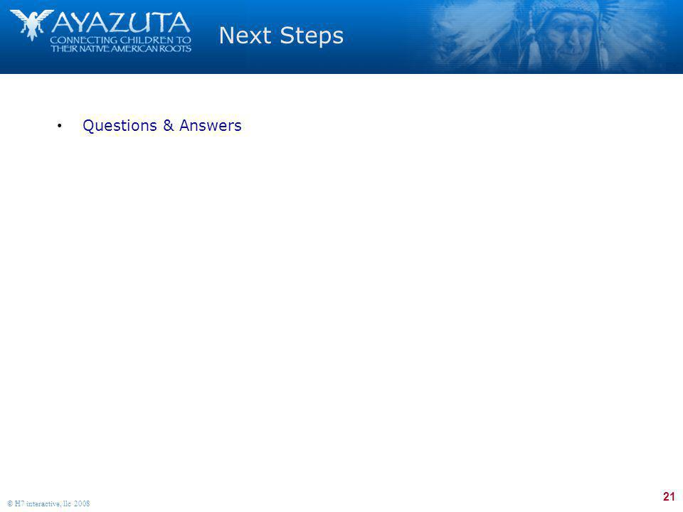 21 © H7 interactive, llc 2008 Next Steps Questions & Answers