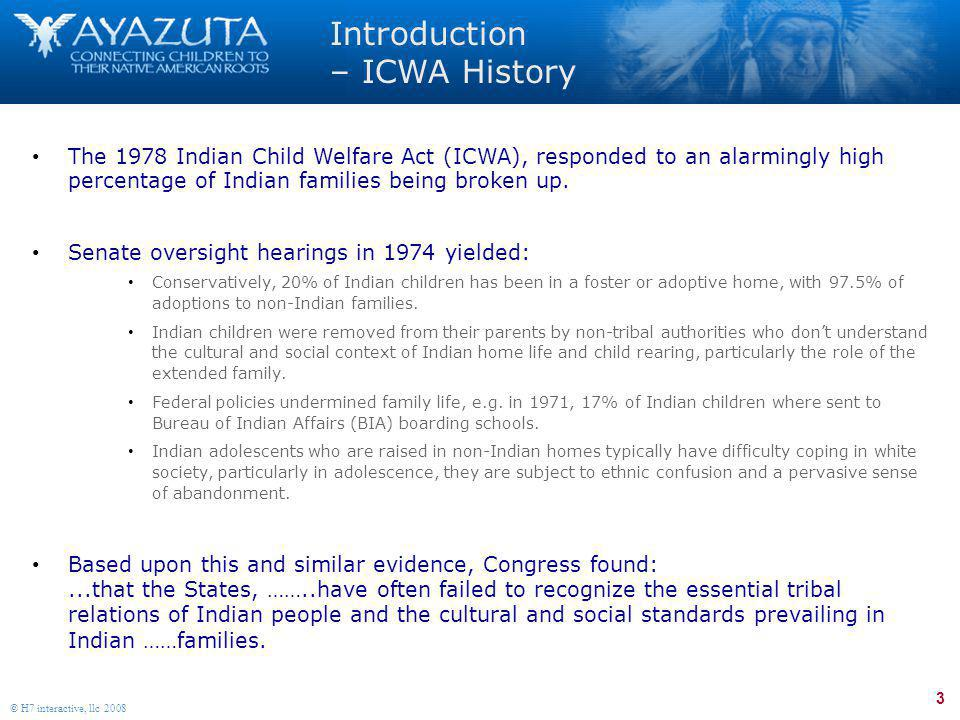 3 © H7 interactive, llc 2008 Introduction – ICWA History The 1978 Indian Child Welfare Act (ICWA), responded to an alarmingly high percentage of India