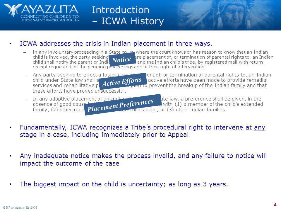 4 © H7 interactive, llc 2008 Introduction – ICWA History ICWA addresses the crisis in Indian placement in three ways. – In any involuntary proceeding