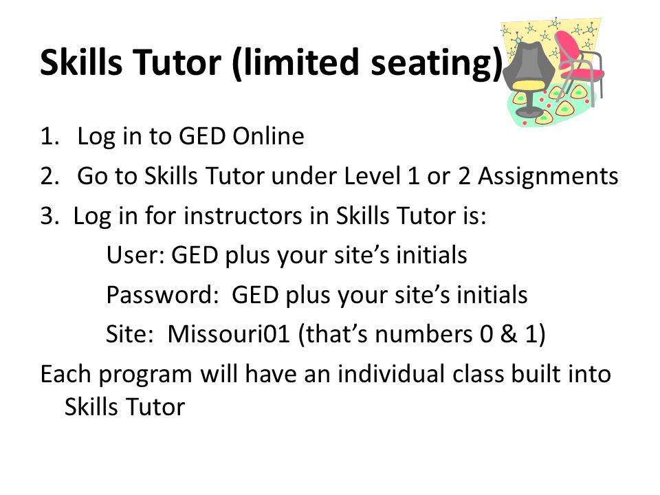 Skills Tutor (limited seating) 1.Log in to GED Online 2.Go to Skills Tutor under Level 1 or 2 Assignments 3.