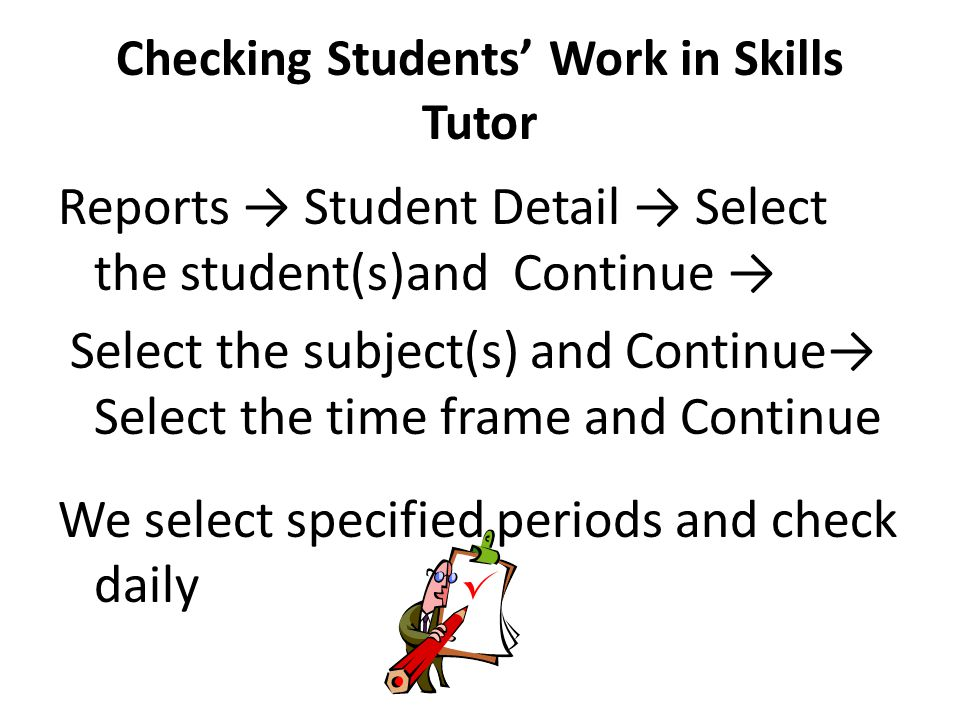 Checking Students Work in Skills Tutor Reports Student Detail Select the student(s)and Continue Select the subject(s) and Continue Select the time frame and Continue We select specified periods and check daily