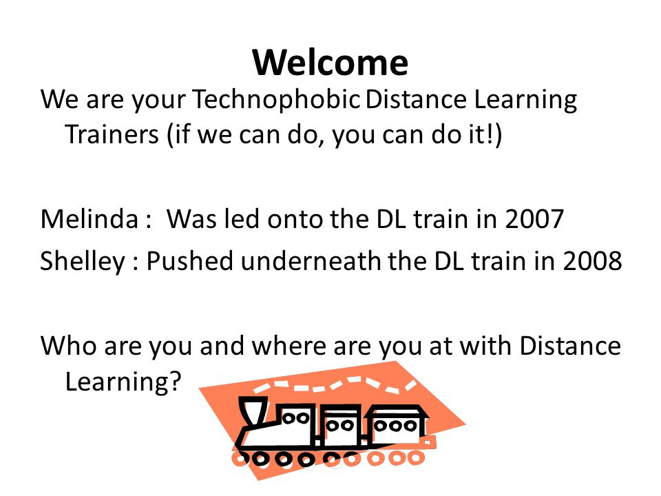 Welcome We are your Technophobic Distance Learning Trainers (if we can do, you can do it!) Melinda : Was led onto the DL train in 2007 Shelley : Pushed underneath the DL train in 2008 Who are you and where are you at with Distance Learning