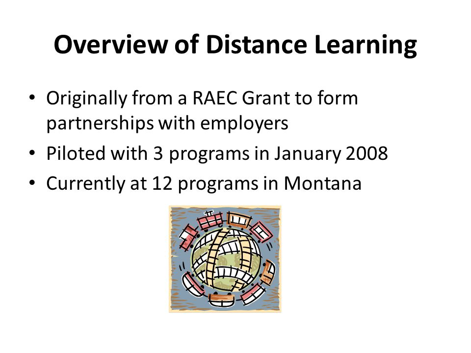 Overview of Distance Learning Originally from a RAEC Grant to form partnerships with employers Piloted with 3 programs in January 2008 Currently at 12 programs in Montana
