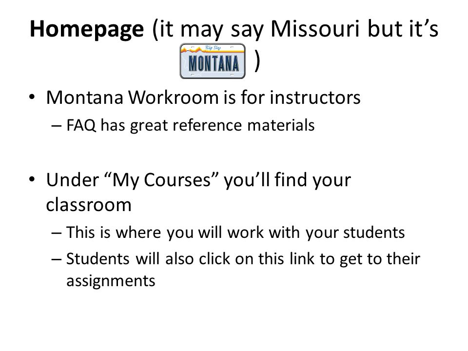 Homepage (it may say Missouri but its ) Montana Workroom is for instructors – FAQ has great reference materials Under My Courses youll find your classroom – This is where you will work with your students – Students will also click on this link to get to their assignments