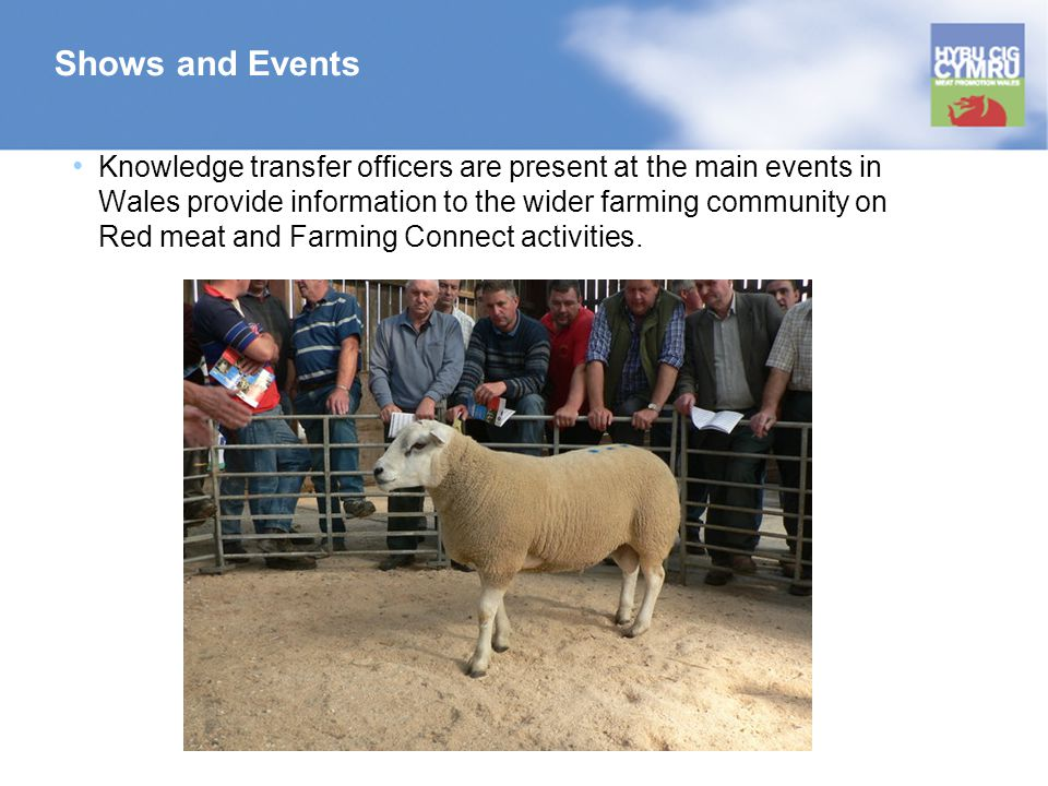 Shows and Events Knowledge transfer officers are present at the main events in Wales provide information to the wider farming community on Red meat and Farming Connect activities.