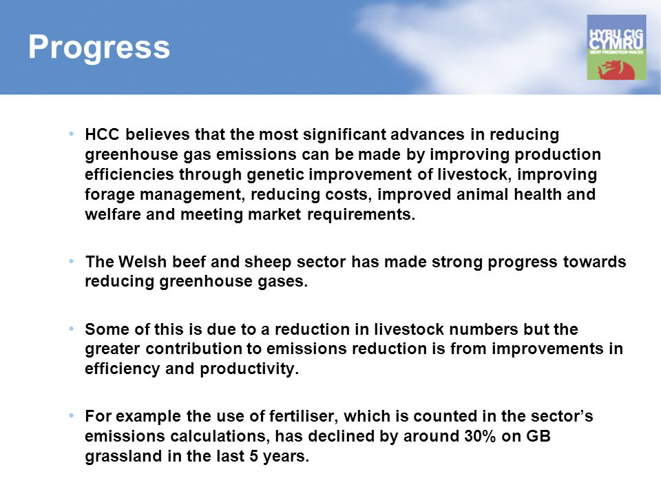 Progress HCC believes that the most significant advances in reducing greenhouse gas emissions can be made by improving production efficiencies through genetic improvement of livestock, improving forage management, reducing costs, improved animal health and welfare and meeting market requirements.