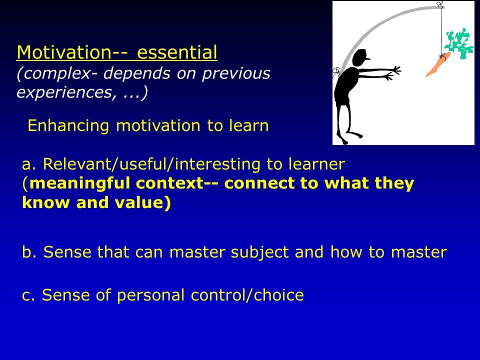 Motivation-- essential (complex- depends on previous experiences,...) a.
