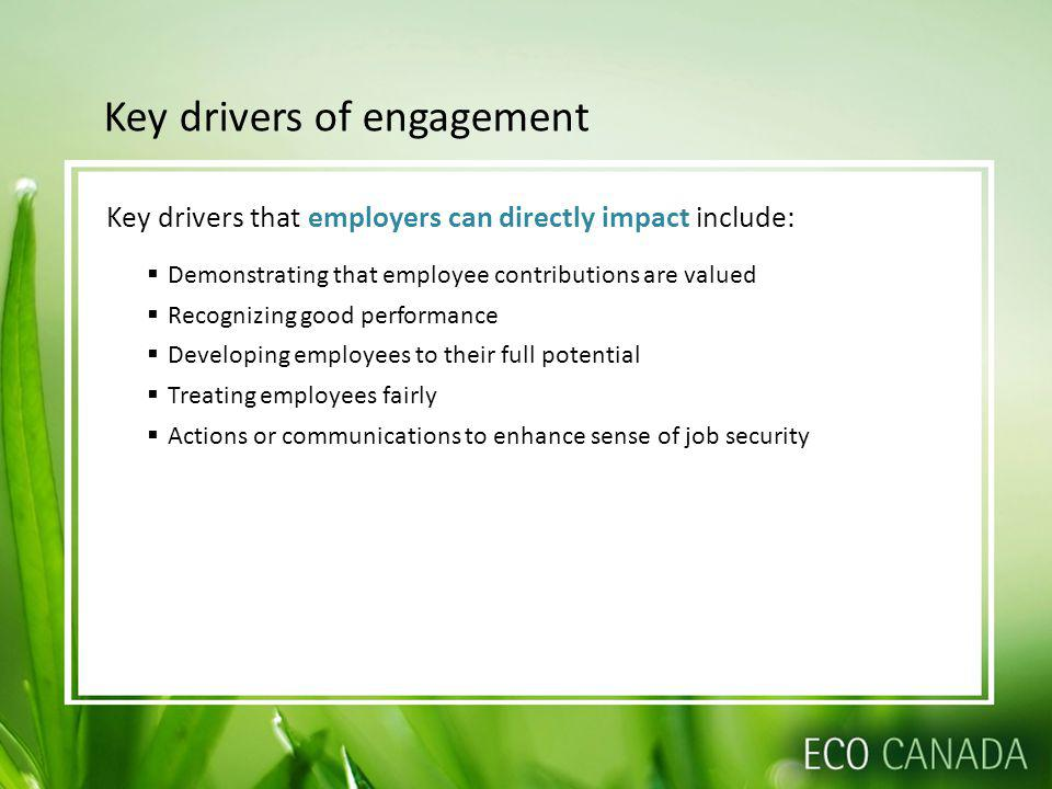 Key drivers of engagement Key drivers that employers can directly impact include: Demonstrating that employee contributions are valued Recognizing good performance Developing employees to their full potential Treating employees fairly Actions or communications to enhance sense of job security