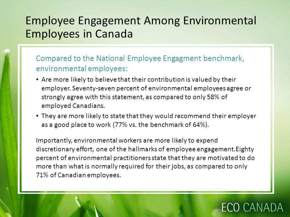 Compared to the National Employee Engagment benchmark, environmental employees: Are more likely to believe that their contribution is valued by their employer.