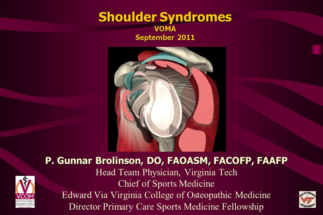 Shoulder Syndromes VOMA September 2011 P. Gunnar Brolinson, DO, FAOASM, FACOFP, FAAFP Head Team Physician, Virginia Tech Chief of Sports Medicine Edwa