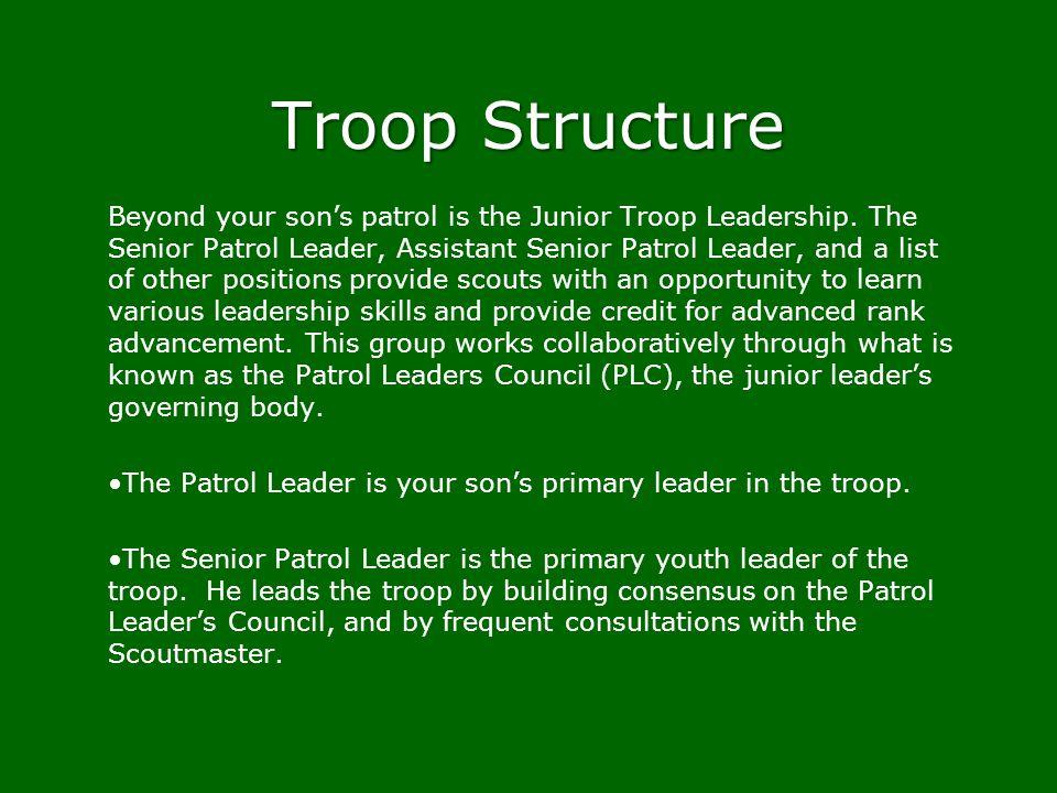 Troop Structure Beyond your sons patrol is the Junior Troop Leadership. The Senior Patrol Leader, Assistant Senior Patrol Leader, and a list of other