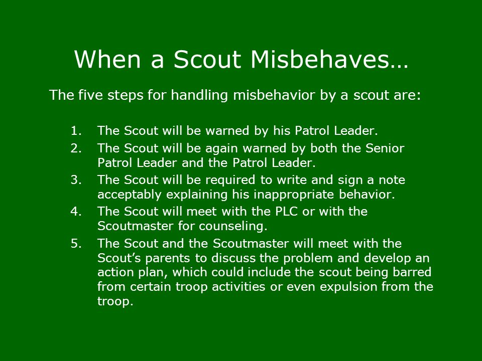 When a Scout Misbehaves… The five steps for handling misbehavior by a scout are: 1.The Scout will be warned by his Patrol Leader. 2.The Scout will be