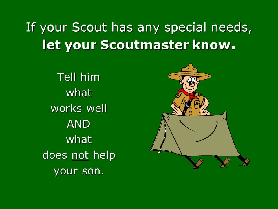 If your Scout has any special needs, let your Scoutmaster know. Tell him what works well ANDwhat does not help your son.