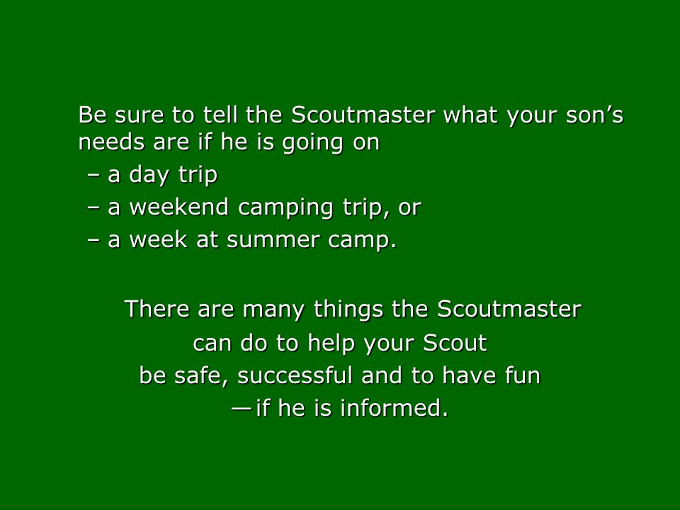 Be sure to tell the Scoutmaster what your sons needs are if he is going on –a day trip –a weekend camping trip, or –a week at summer camp. There are m