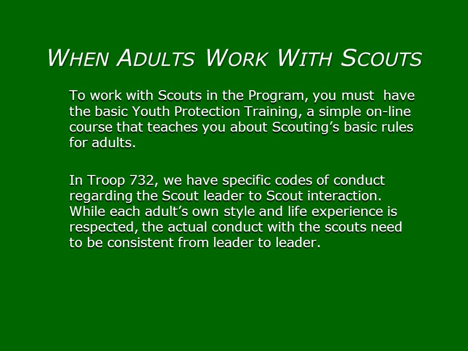 To work with Scouts in the Program, you must have the basic Youth Protection Training, a simple on-line course that teaches you about Scoutings basic