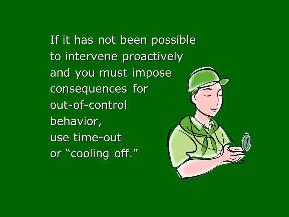 If it has not been possible to intervene proactively and you must impose consequences for out-of-controlbehavior, use time-out or cooling off.
