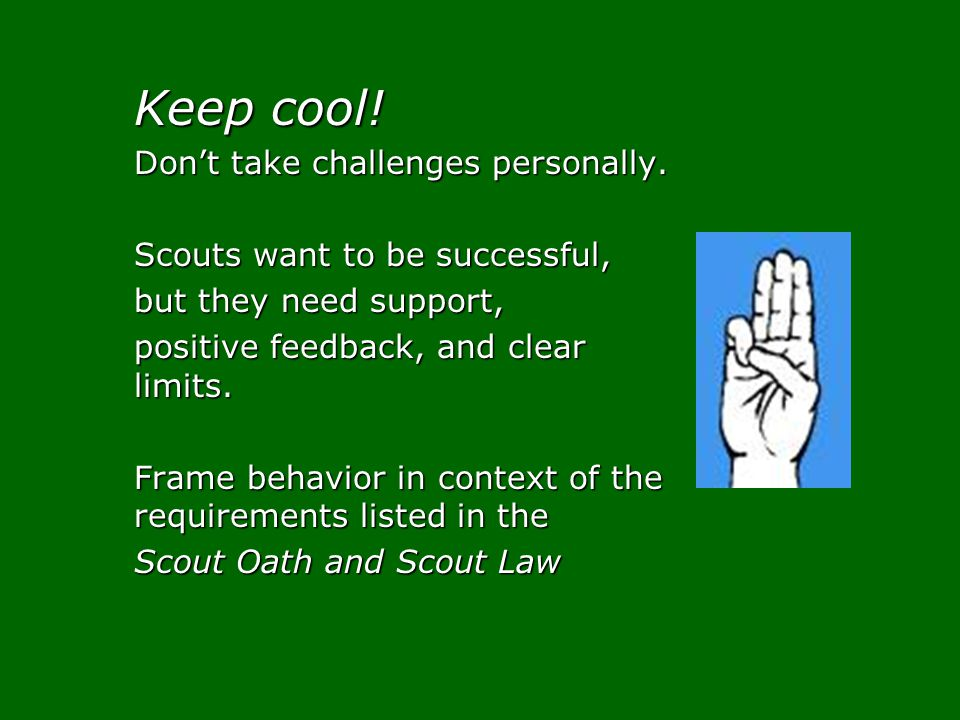 Keep cool! Dont take challenges personally. Scouts want to be successful, but they need support, positive feedback, and clear limits. Frame behavior i