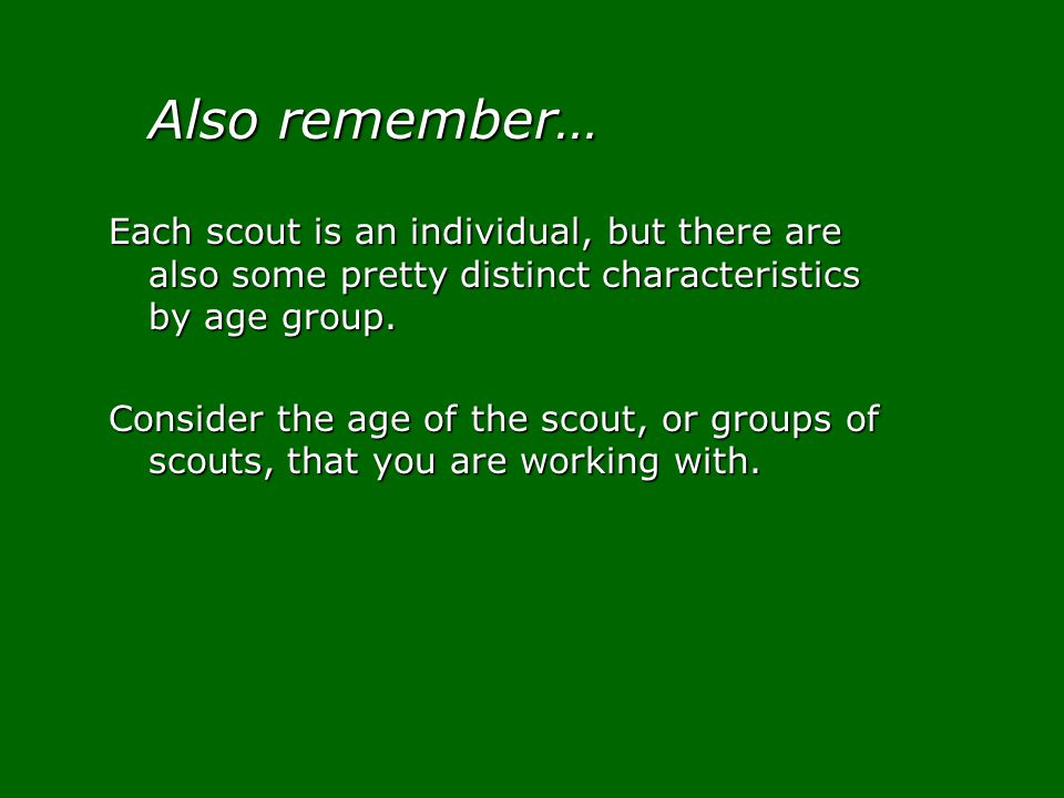 Also remember… Each scout is an individual, but there are also some pretty distinct characteristics by age group. Consider the age of the scout, or gr